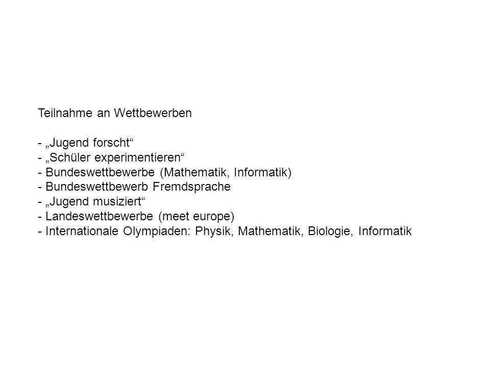 Teilnahme an Wettbewerben - Jugend forscht - Schüler experimentieren - Bundeswettbewerbe (Mathematik, Informatik) - Bundeswettbewerb Fremdsprache - Jugend musiziert - Landeswettbewerbe (meet europe) - Internationale Olympiaden: Physik, Mathematik, Biologie, Informatik