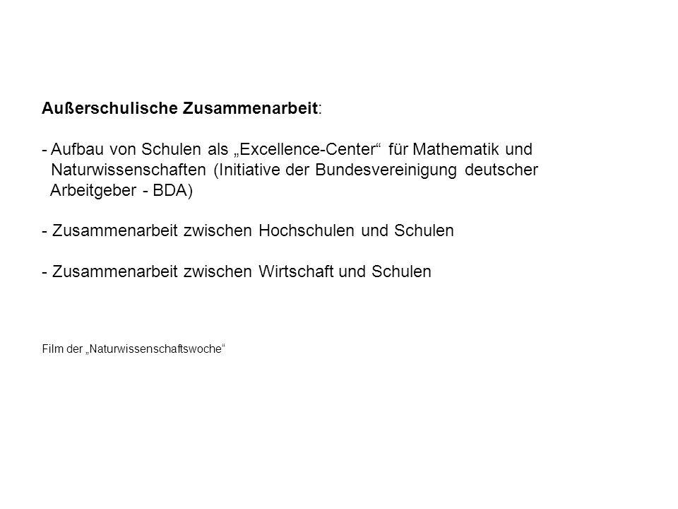 Außerschulische Zusammenarbeit: - Aufbau von Schulen als Excellence-Center für Mathematik und Naturwissenschaften (Initiative der Bundesvereinigung deutscher Arbeitgeber - BDA) - Zusammenarbeit zwischen Hochschulen und Schulen - Zusammenarbeit zwischen Wirtschaft und Schulen Film der Naturwissenschaftswoche