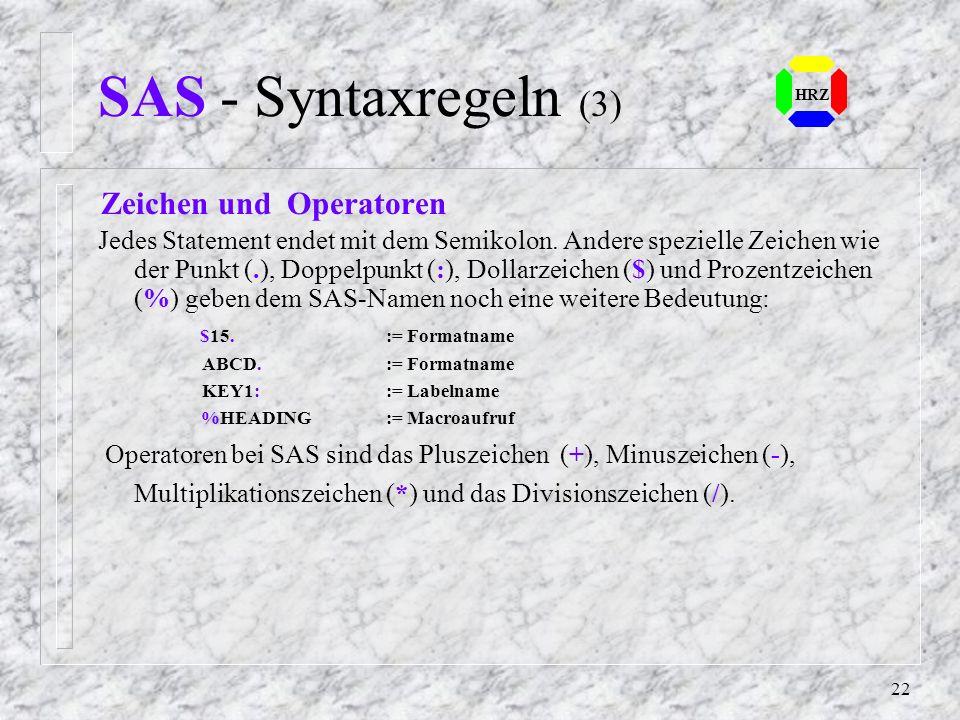 21 HRZ SAS - Syntaxregeln (2) SAS-Name SAS-Namen im SAS-Statement können Namen von Variablen, Data Sets, Formate, Prozeduren, Optionen, DDnamen, Felde