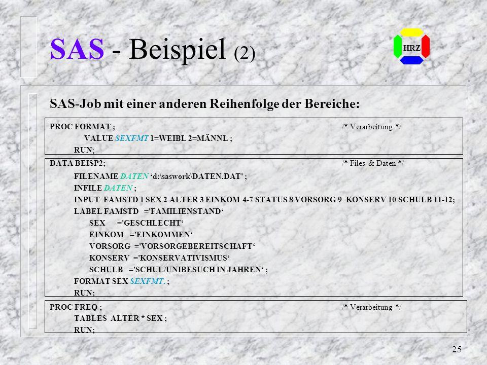 24 HRZ SAS - Beispiel Daten einlesen innerhalb eines SAS-Jobs: DATA BEISP1; INPUT FAMSTD 1 SEX 2 ALTER 3 EINKOM 4-7 STATUS 8 VORSORG 9 KONSERV 10 SCHU