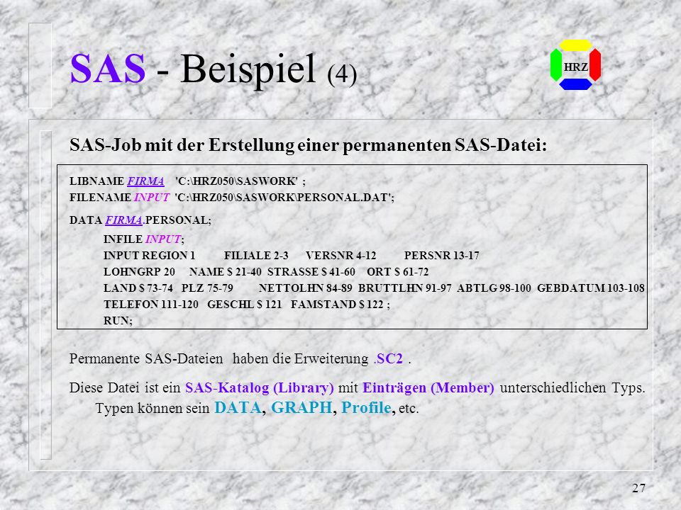 26 HRZ SAS - Beispiel (3) SAS-Job mit mehreren unterschiedlichen Bereichen: DATA TEIL1; /* Files & Daten */ FILENAME DATEN d:\saswork\DATEN.DAT'; INFI