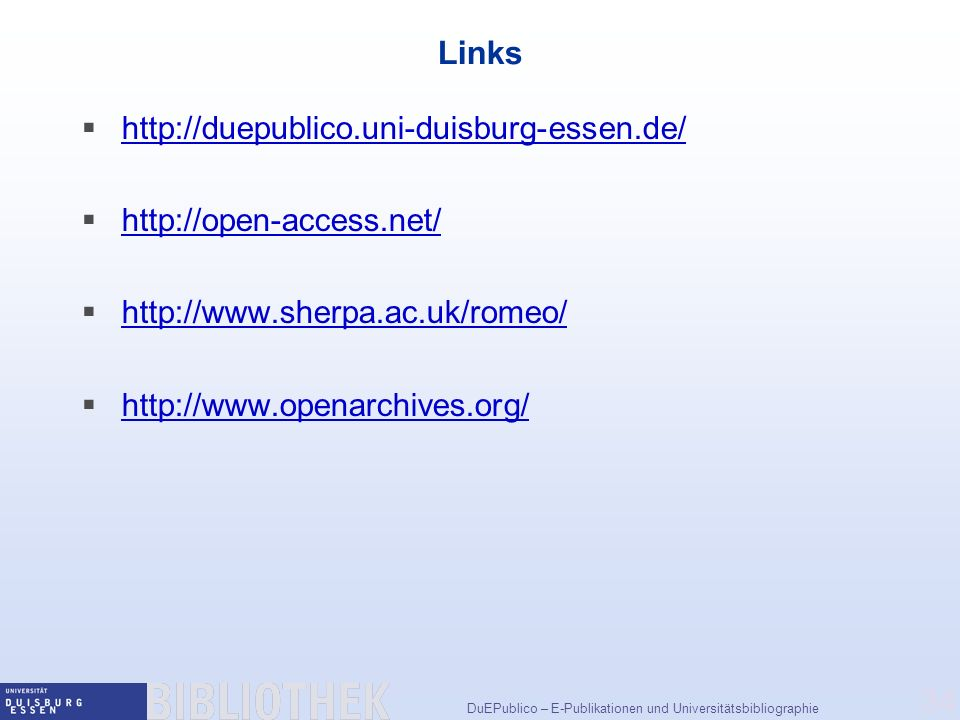 DuEPublico – E-Publikationen und Universitätsbibliographie 34 Links http://duepublico.uni-duisburg-essen.de/ http://open-access.net/ http://www.sherpa.ac.uk/romeo/ http://www.openarchives.org/