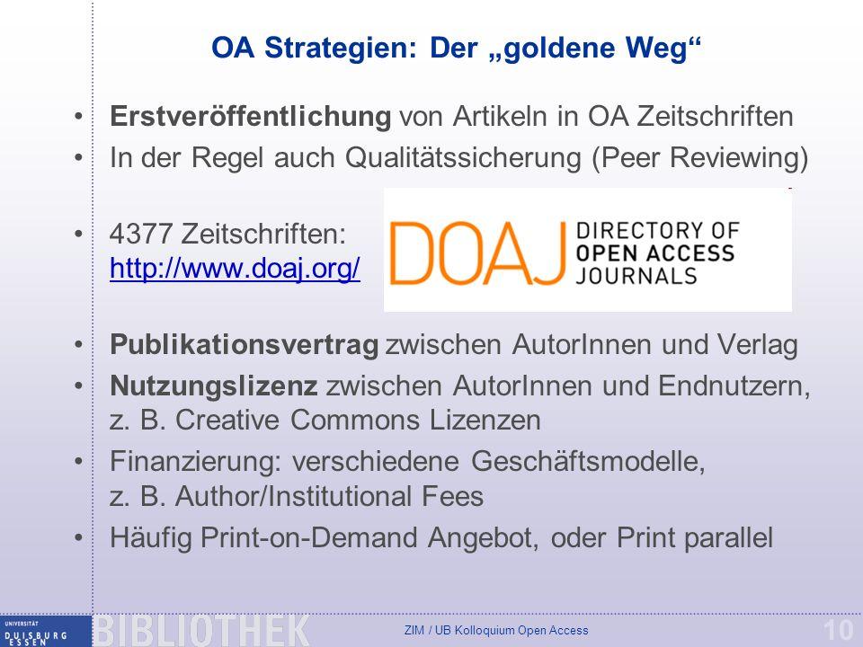 ZIM / UB Kolloquium Open Access 10 OA Strategien: Der goldene Weg Erstveröffentlichung von Artikeln in OA Zeitschriften In der Regel auch Qualitätssicherung (Peer Reviewing) 4377 Zeitschriften: http://www.doaj.org/ http://www.doaj.org/ Publikationsvertrag zwischen AutorInnen und Verlag Nutzungslizenz zwischen AutorInnen und Endnutzern, z.