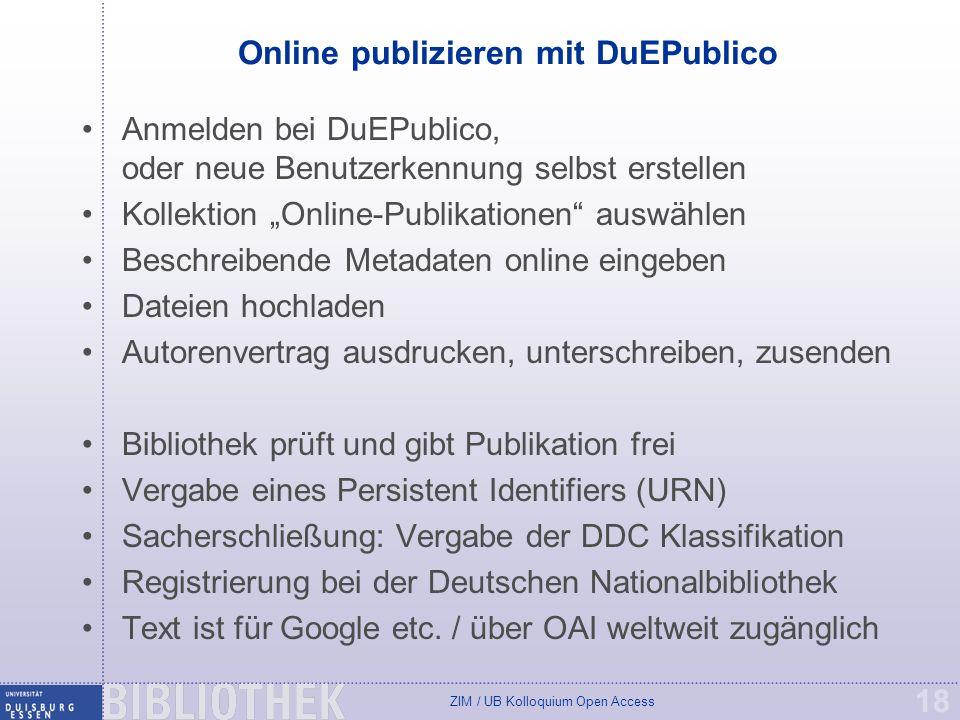 ZIM / UB Kolloquium Open Access 18 Online publizieren mit DuEPublico Anmelden bei DuEPublico, oder neue Benutzerkennung selbst erstellen Kollektion Online-Publikationen auswählen Beschreibende Metadaten online eingeben Dateien hochladen Autorenvertrag ausdrucken, unterschreiben, zusenden Bibliothek prüft und gibt Publikation frei Vergabe eines Persistent Identifiers (URN) Sacherschließung: Vergabe der DDC Klassifikation Registrierung bei der Deutschen Nationalbibliothek Text ist für Google etc.
