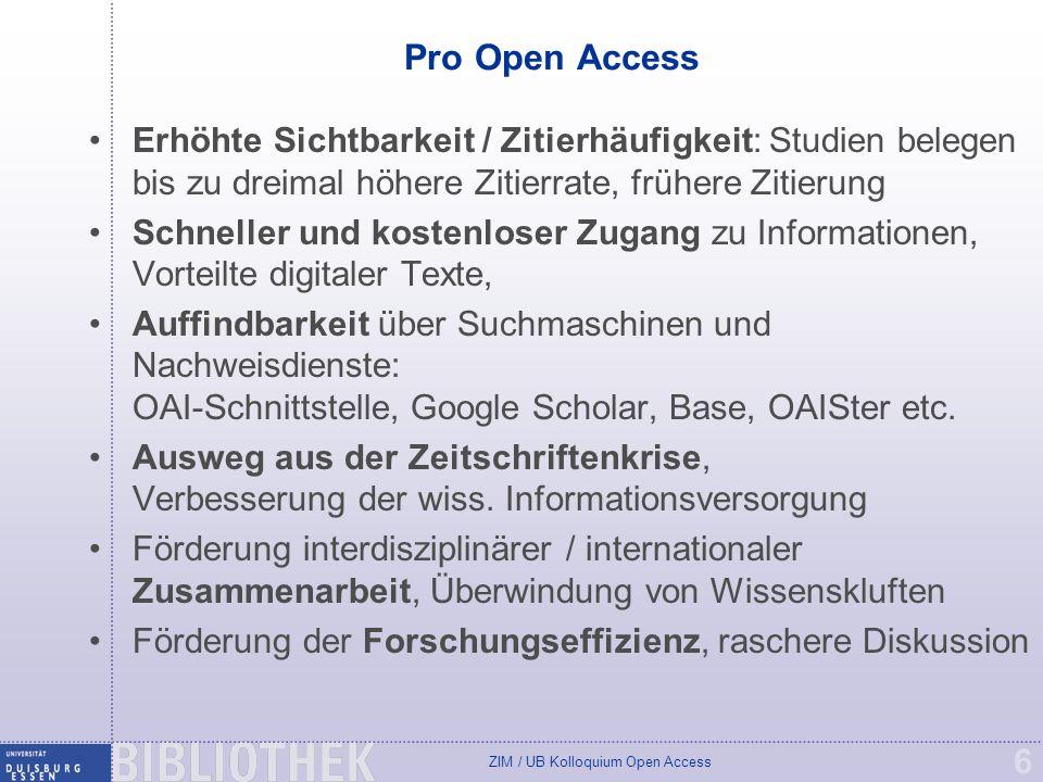 ZIM / UB Kolloquium Open Access 6 Pro Open Access Erhöhte Sichtbarkeit / Zitierhäufigkeit: Studien belegen bis zu dreimal höhere Zitierrate, frühere Zitierung Schneller und kostenloser Zugang zu Informationen, Vorteilte digitaler Texte, Auffindbarkeit über Suchmaschinen und Nachweisdienste: OAI-Schnittstelle, Google Scholar, Base, OAISter etc.