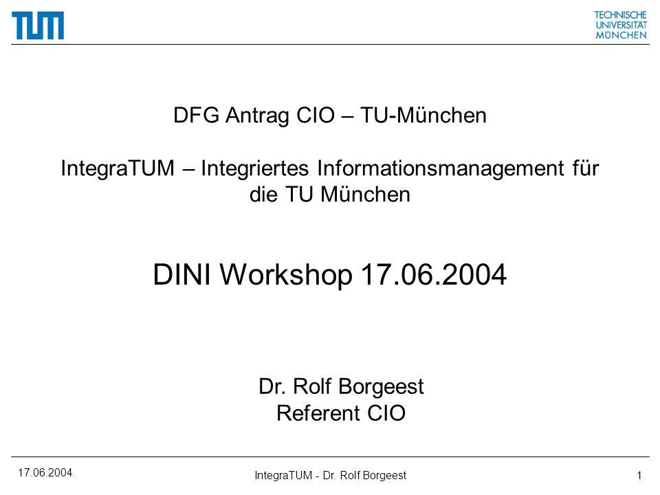 17.06.2004 IntegraTUM - Dr. Rolf Borgeest1 DFG Antrag CIO – TU-München IntegraTUM – Integriertes Informationsmanagement für die TU München DINI Worksh