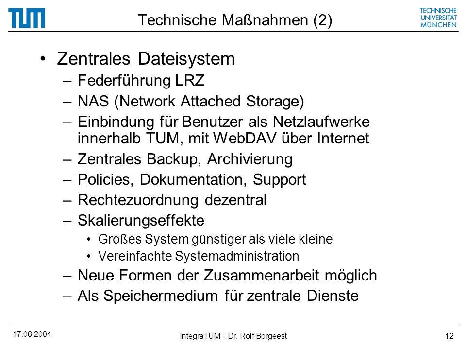 17.06.2004 IntegraTUM - Dr. Rolf Borgeest12 Technische Maßnahmen (2) Zentrales Dateisystem –Federführung LRZ –NAS (Network Attached Storage) –Einbindu