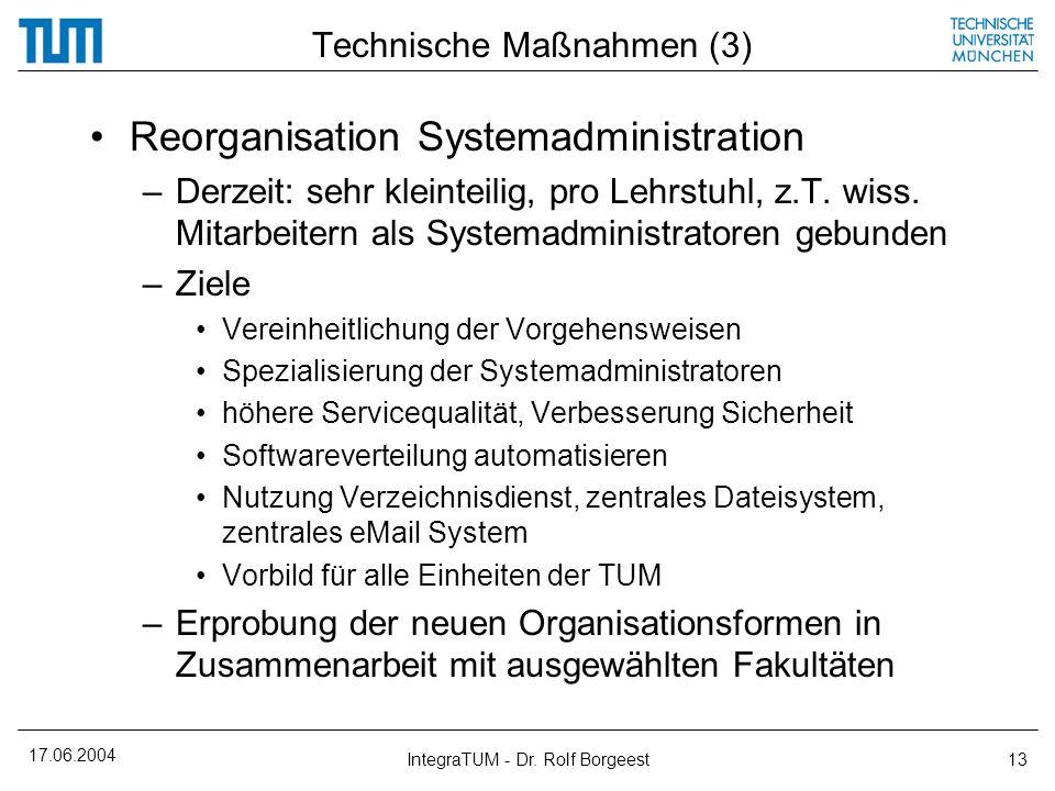 17.06.2004 IntegraTUM - Dr. Rolf Borgeest13 Technische Maßnahmen (3) Reorganisation Systemadministration –Derzeit: sehr kleinteilig, pro Lehrstuhl, z.
