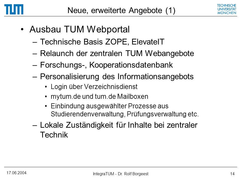 17.06.2004 IntegraTUM - Dr. Rolf Borgeest14 Neue, erweiterte Angebote (1) Ausbau TUM Webportal –Technische Basis ZOPE, ElevateIT –Relaunch der zentral