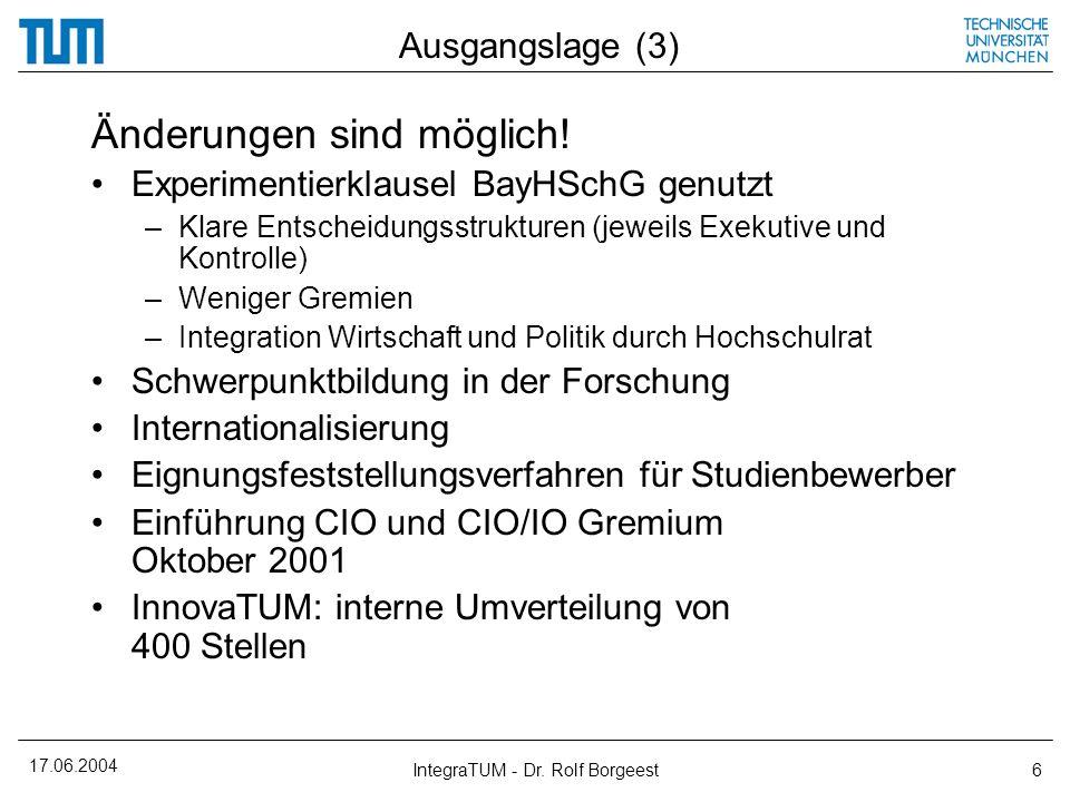 17.06.2004 IntegraTUM - Dr. Rolf Borgeest6 Ausgangslage (3) Änderungen sind möglich! Experimentierklausel BayHSchG genutzt –Klare Entscheidungsstruktu
