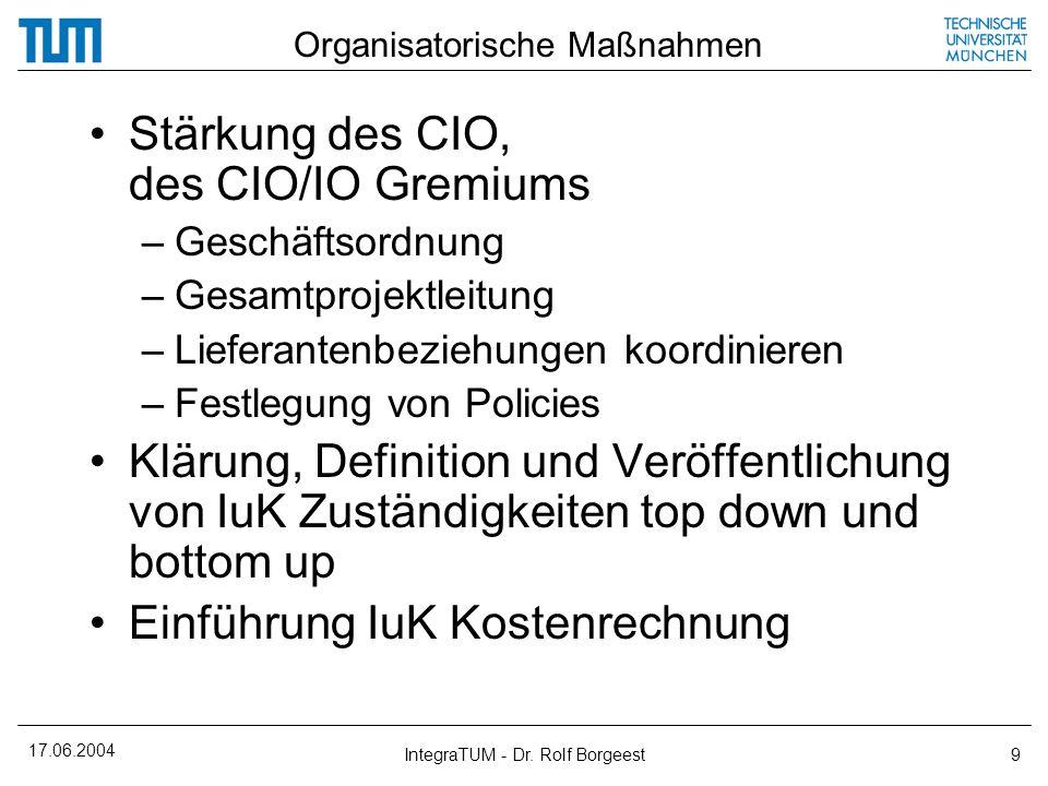 17.06.2004 IntegraTUM - Dr. Rolf Borgeest9 Organisatorische Maßnahmen Stärkung des CIO, des CIO/IO Gremiums –Geschäftsordnung –Gesamtprojektleitung –L