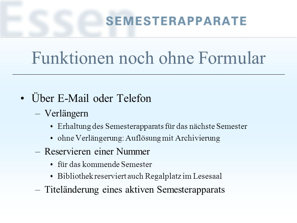 Funktionen noch ohne Formular Über E-Mail oder Telefon –Verlängern Erhaltung des Semesterapparats für das nächste Semester ohne Verlängerung: Auflösun
