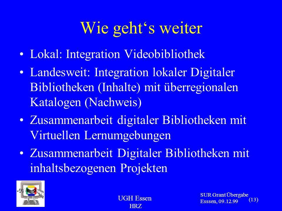 UGH Essen HRZ SUR Grant Übergabe Esssen, 09.12.99 (13) Wie gehts weiter Lokal: Integration Videobibliothek Landesweit: Integration lokaler Digitaler Bibliotheken (Inhalte) mit überregionalen Katalogen (Nachweis) Zusammenarbeit digitaler Bibliotheken mit Virtuellen Lernumgebungen Zusammenarbeit Digitaler Bibliotheken mit inhaltsbezogenen Projekten
