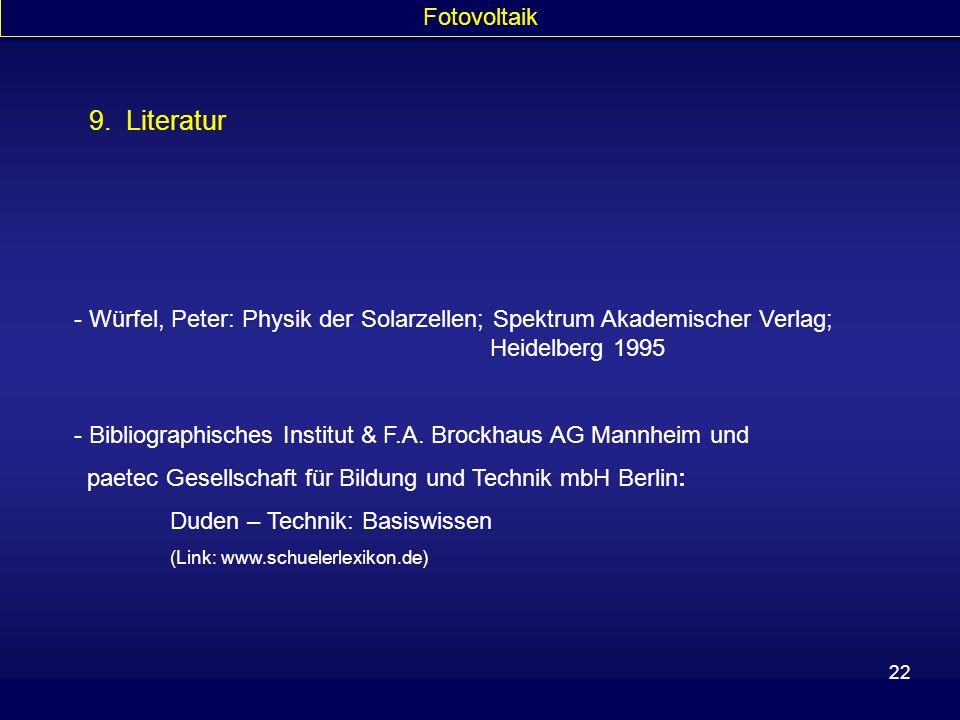 22 Fotovoltaik 9. Literatur - Würfel, Peter: Physik der Solarzellen; Spektrum Akademischer Verlag; Heidelberg 1995 - Bibliographisches Institut & F.A.