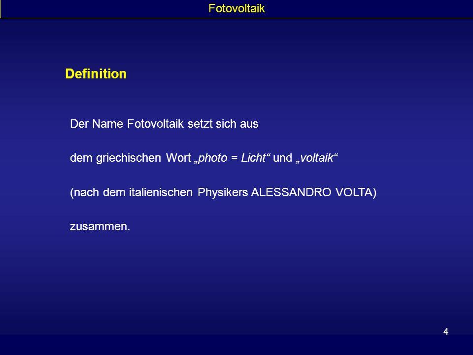4 Definition Fotovoltaik Der Name Fotovoltaik setzt sich aus dem griechischen Wort photo = Licht und voltaik (nach dem italienischen Physikers ALESSAN