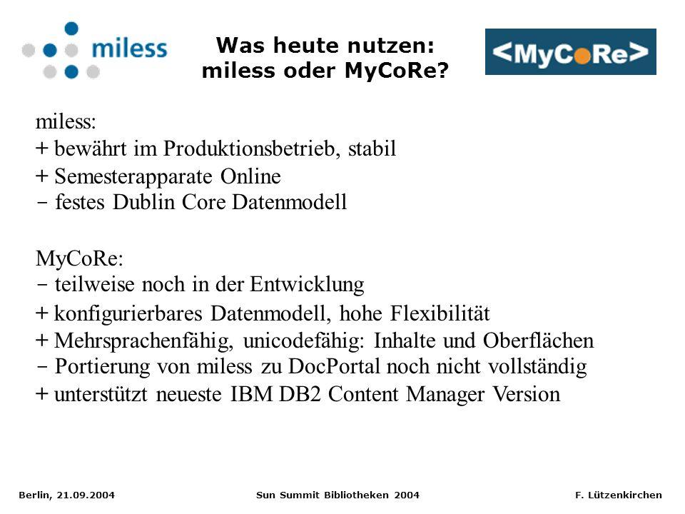 Berlin, 21.09.2004 Sun Summit Bibliotheken 2004 F. Lützenkirchen Was heute nutzen: miless oder MyCoRe? miless: + bewährt im Produktionsbetrieb, stabil
