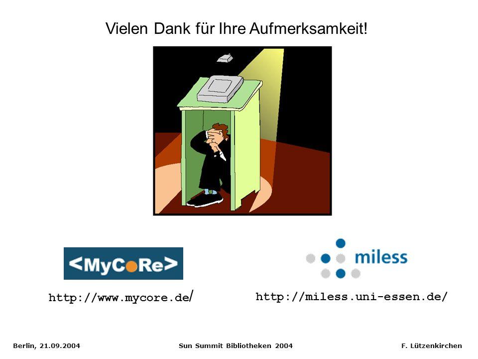Berlin, 21.09.2004 Sun Summit Bibliotheken 2004 F. Lützenkirchen Vielen Dank für Ihre Aufmerksamkeit! http://miless.uni-essen.de/ http://www.mycore.de