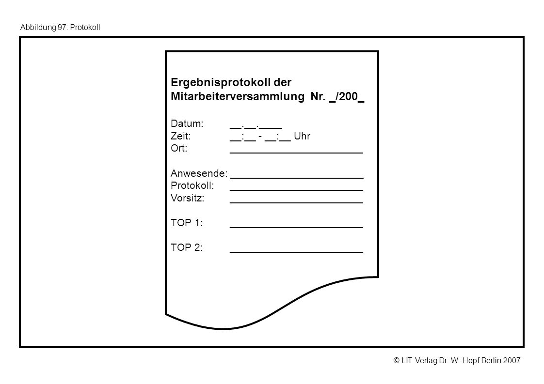 © LIT Verlag Dr. W. Hopf Berlin 2007 Abbildung 97: Protokoll Ergebnisprotokoll der MitarbeiterversammlungNr. _/200_ Datum: __.__.____ Zeit: __:__ - __