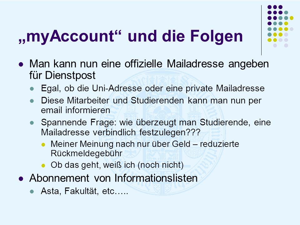 myAccount und die Folgen Man kann nun eine offizielle Mailadresse angeben für Dienstpost Egal, ob die Uni-Adresse oder eine private Mailadresse Diese