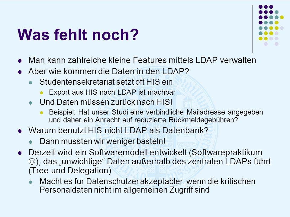 Was fehlt noch? Man kann zahlreiche kleine Features mittels LDAP verwalten Aber wie kommen die Daten in den LDAP? Studentensekretariat setzt oft HIS e