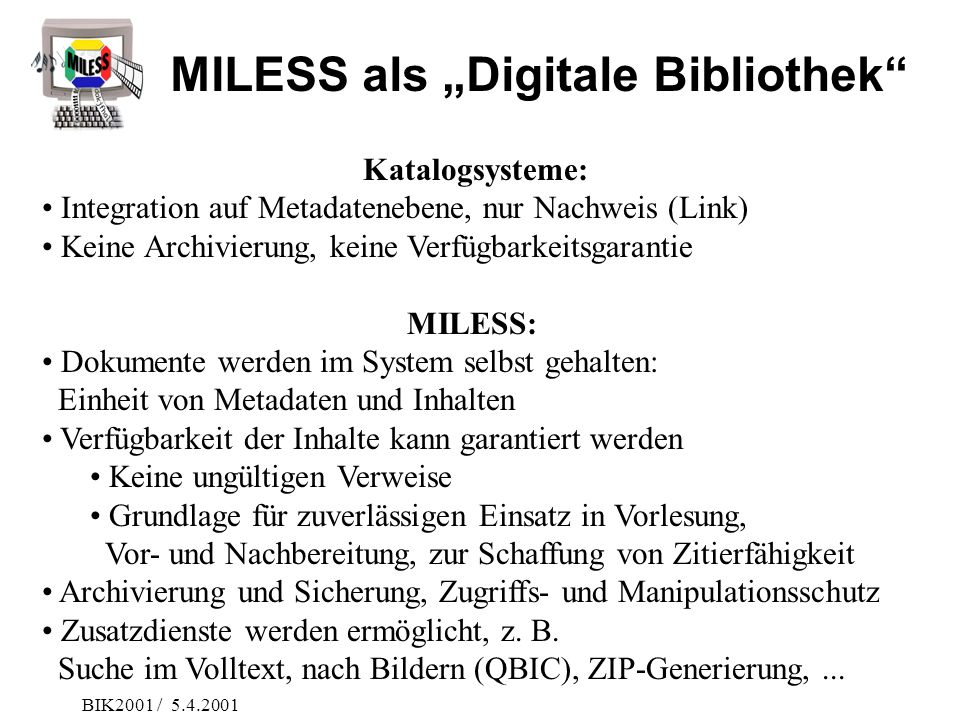 BIK2001 / 5.4.2001 Katalogsysteme: Integration auf Metadatenebene, nur Nachweis (Link) Keine Archivierung, keine Verfügbarkeitsgarantie MILESS: Dokume
