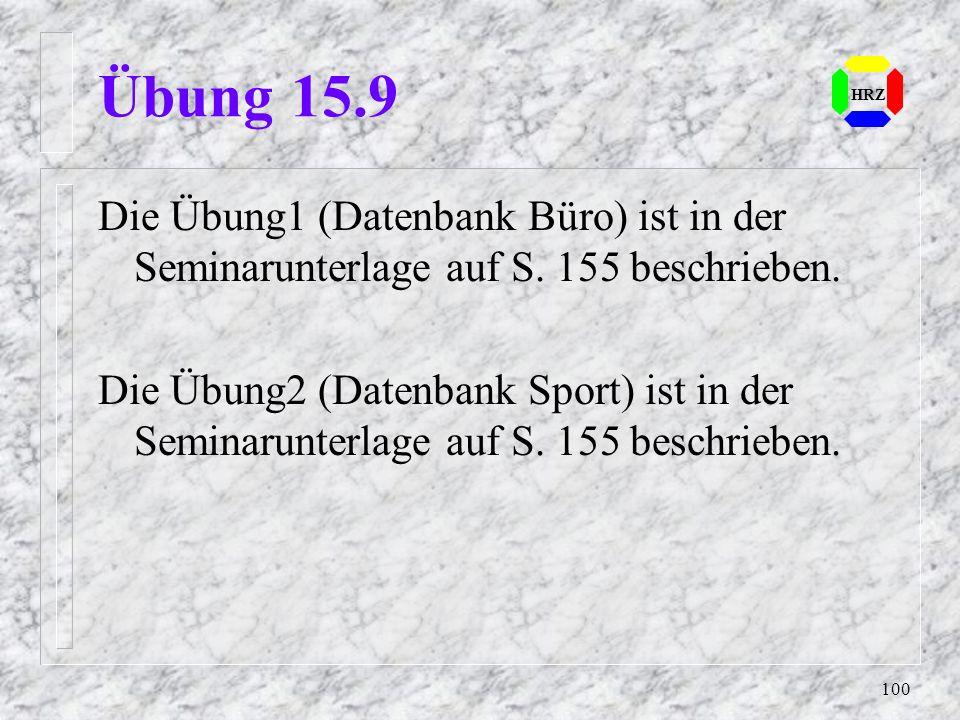 100 HRZ Übung 15.9 Die Übung1 (Datenbank Büro) ist in der Seminarunterlage auf S. 155 beschrieben. Die Übung2 (Datenbank Sport) ist in der Seminarunte