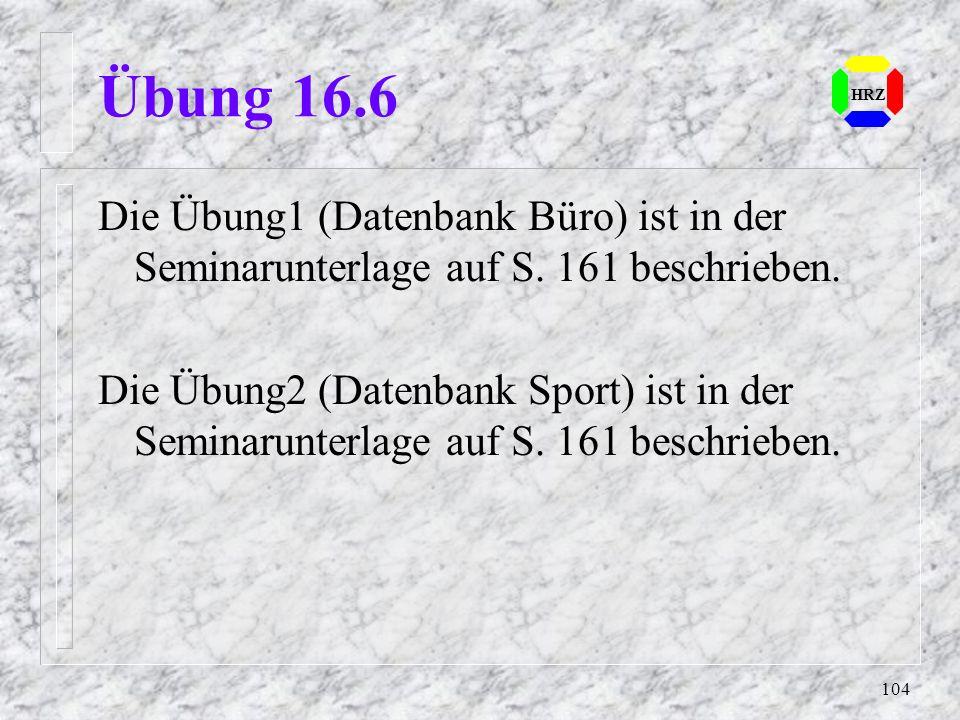 104 HRZ Übung 16.6 Die Übung1 (Datenbank Büro) ist in der Seminarunterlage auf S. 161 beschrieben. Die Übung2 (Datenbank Sport) ist in der Seminarunte
