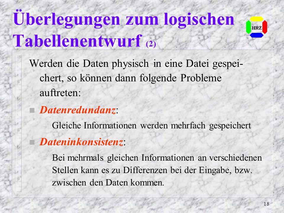 18 HRZ Überlegungen zum logischen Tabellenentwurf (2) Werden die Daten physisch in eine Datei gespei- chert, so können dann folgende Probleme auftrete