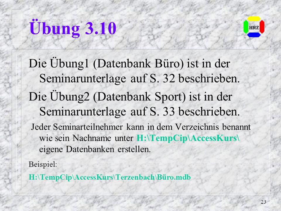 23 HRZ Übung 3.10 Die Übung1 (Datenbank Büro) ist in der Seminarunterlage auf S. 32 beschrieben. Die Übung2 (Datenbank Sport) ist in der Seminarunterl