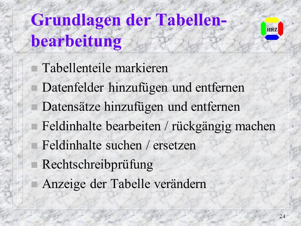 24 HRZ Grundlagen der Tabellen- bearbeitung n Tabellenteile markieren n Datenfelder hinzufügen und entfernen n Datensätze hinzufügen und entfernen n F