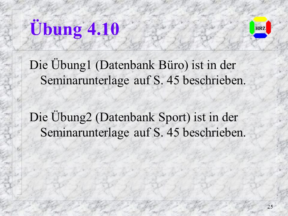 25 HRZ Übung 4.10 Die Übung1 (Datenbank Büro) ist in der Seminarunterlage auf S. 45 beschrieben. Die Übung2 (Datenbank Sport) ist in der Seminarunterl