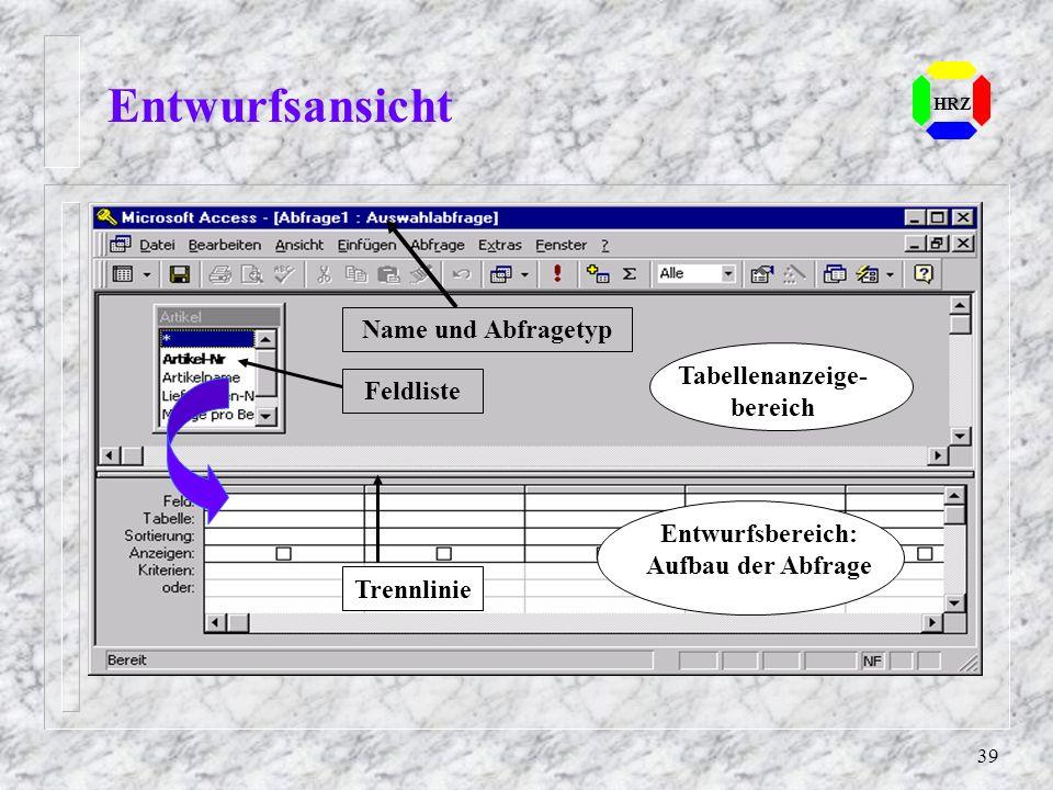 39 Entwurfsansicht HRZ Name und Abfragetyp Feldliste Tabellenanzeige- bereich Entwurfsbereich: Aufbau der Abfrage Trennlinie
