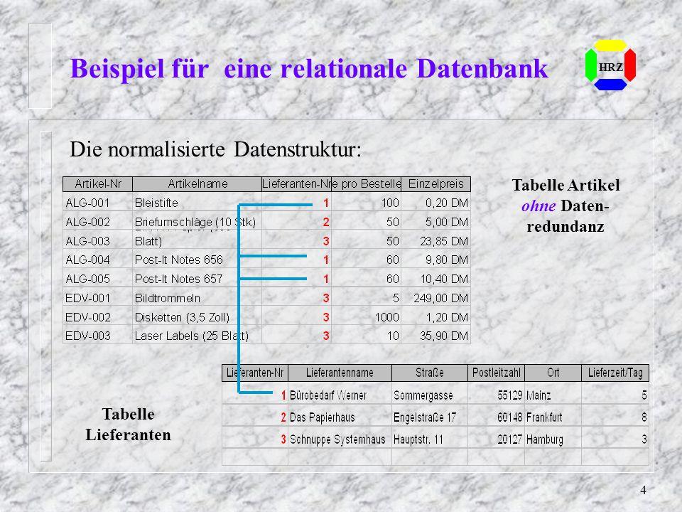 4 Die normalisierte Datenstruktur: Beispiel für eine relationale Datenbank HRZ Tabelle Artikel ohne Daten- redundanz Tabelle Lieferanten