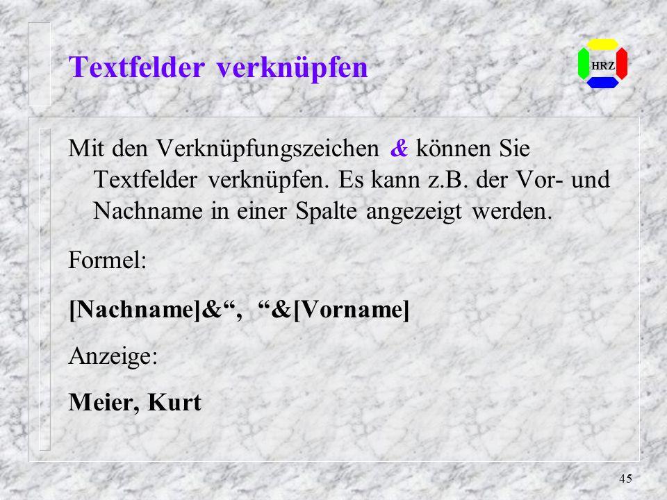 45 Textfelder verknüpfen HRZ Mit den Verknüpfungszeichen & können Sie Textfelder verknüpfen. Es kann z.B. der Vor- und Nachname in einer Spalte angeze