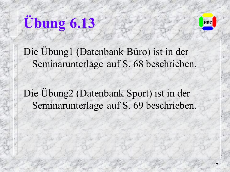 47 HRZ Übung 6.13 Die Übung1 (Datenbank Büro) ist in der Seminarunterlage auf S. 68 beschrieben. Die Übung2 (Datenbank Sport) ist in der Seminarunterl