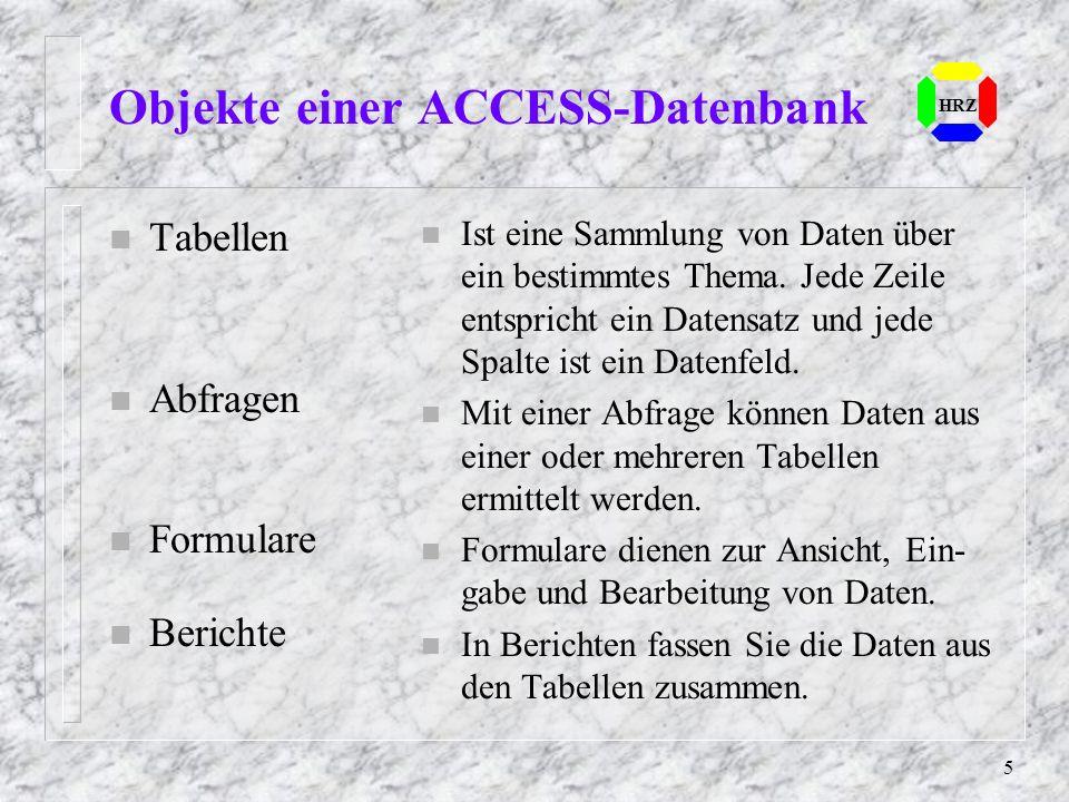 5 HRZ Objekte einer ACCESS-Datenbank n Tabellen n Abfragen n Formulare n Berichte n Ist eine Sammlung von Daten über ein bestimmtes Thema. Jede Zeile