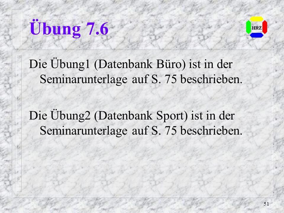 51 HRZ Übung 7.6 Die Übung1 (Datenbank Büro) ist in der Seminarunterlage auf S. 75 beschrieben. Die Übung2 (Datenbank Sport) ist in der Seminarunterla