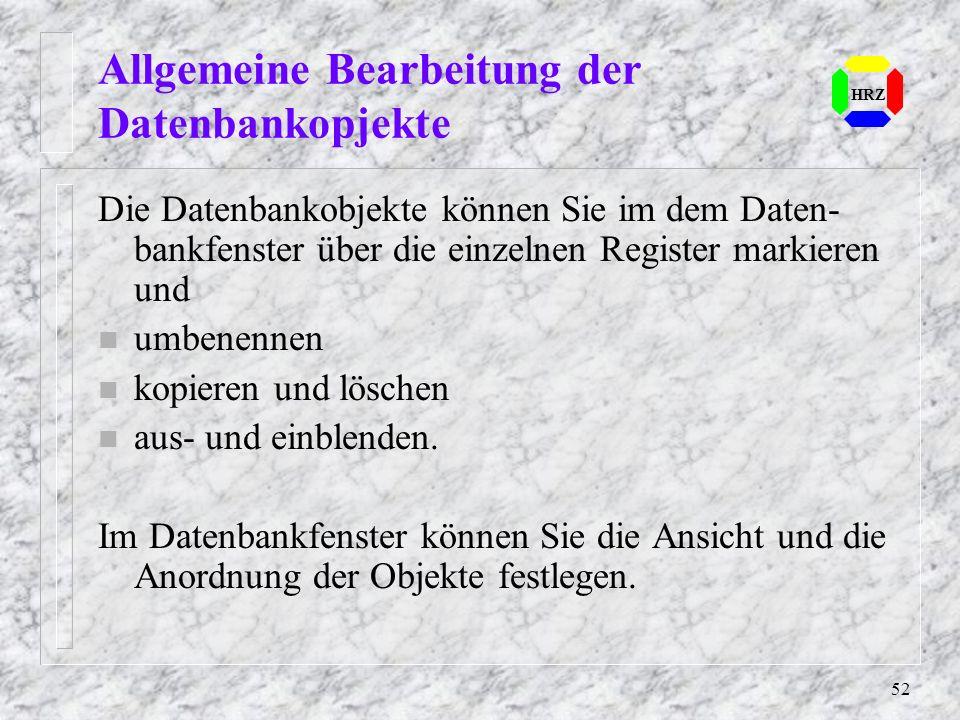 52 Allgemeine Bearbeitung der Datenbankopjekte HRZ Die Datenbankobjekte können Sie im dem Daten- bankfenster über die einzelnen Register markieren und