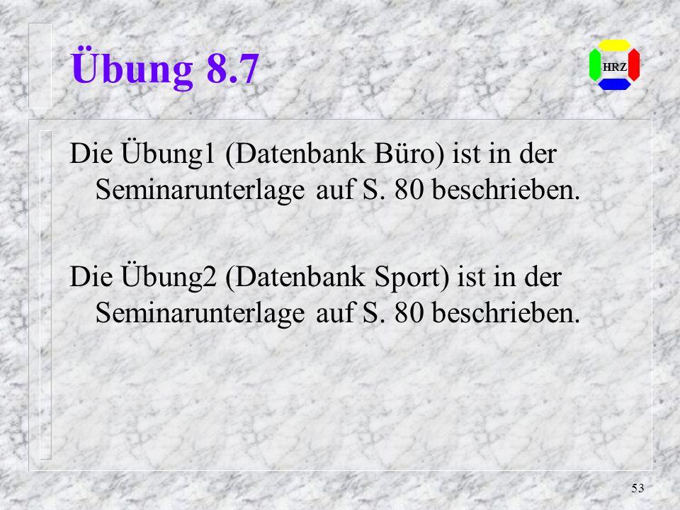 53 HRZ Übung 8.7 Die Übung1 (Datenbank Büro) ist in der Seminarunterlage auf S. 80 beschrieben. Die Übung2 (Datenbank Sport) ist in der Seminarunterla