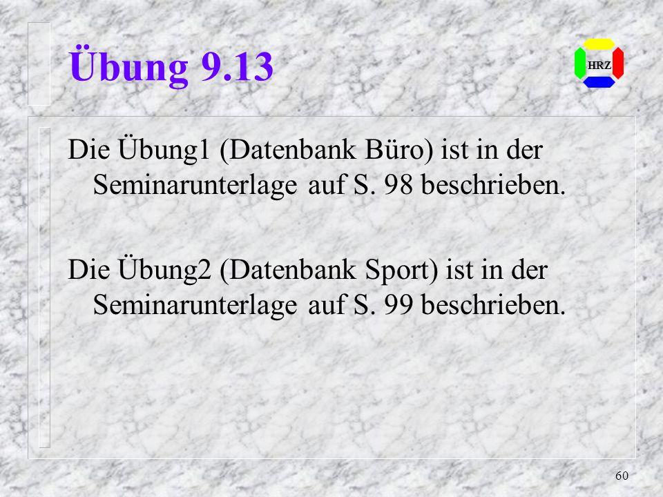 60 HRZ Übung 9.13 Die Übung1 (Datenbank Büro) ist in der Seminarunterlage auf S. 98 beschrieben. Die Übung2 (Datenbank Sport) ist in der Seminarunterl