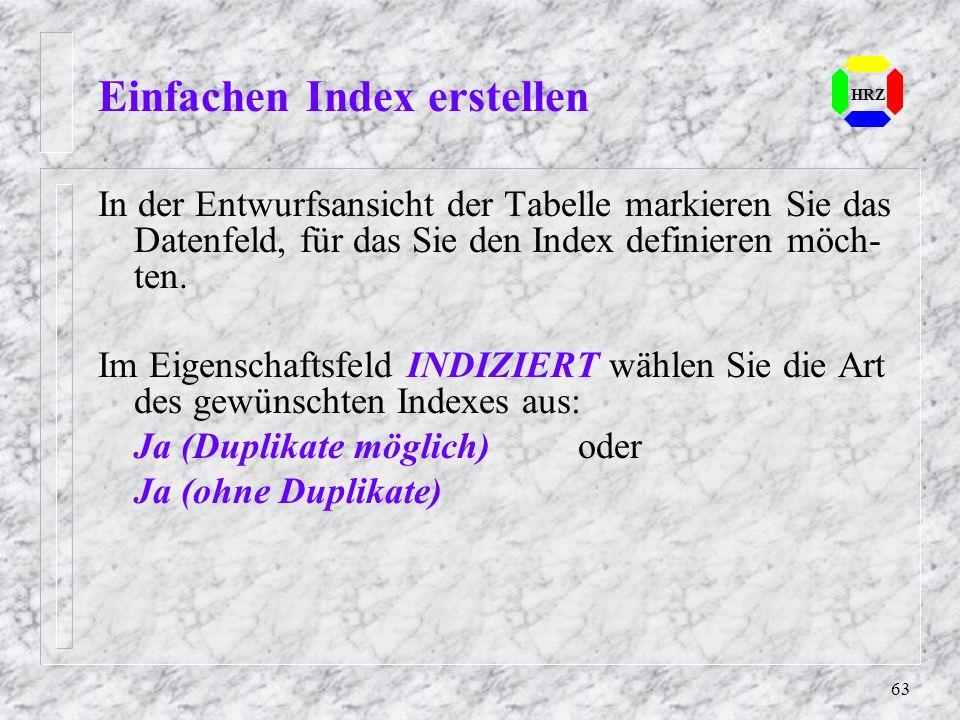 63 Einfachen Index erstellen HRZ In der Entwurfsansicht der Tabelle markieren Sie das Datenfeld, für das Sie den Index definieren möch- ten. Im Eigens