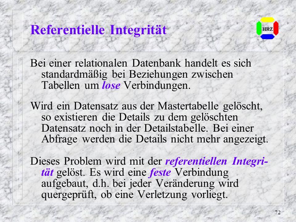 72 Referentielle Integrität HRZ Bei einer relationalen Datenbank handelt es sich standardmäßig bei Beziehungen zwischen Tabellen um lose Verbindungen.