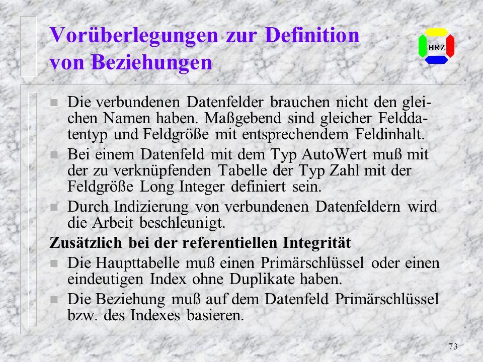 73 Vorüberlegungen zur Definition von Beziehungen HRZ n Die verbundenen Datenfelder brauchen nicht den glei- chen Namen haben. Maßgebend sind gleicher