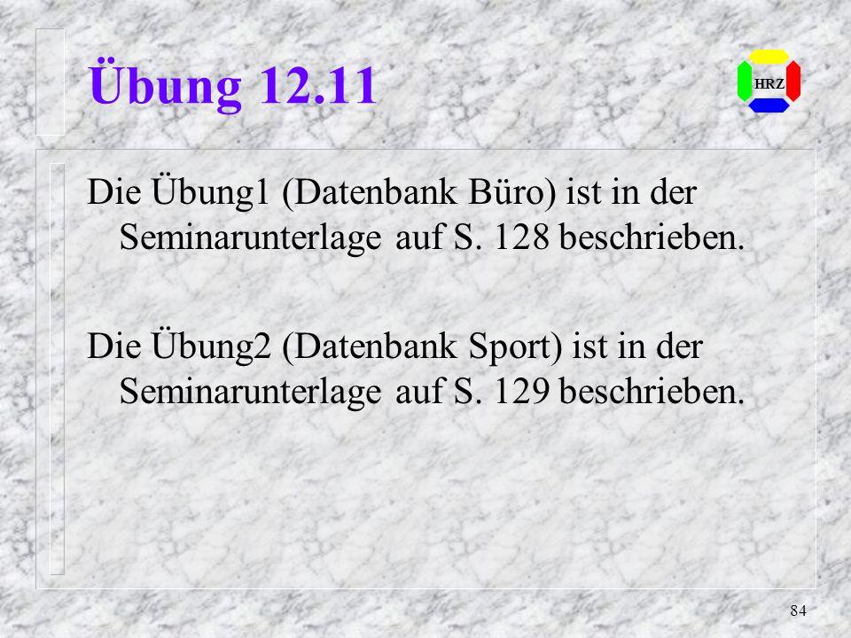 84 HRZ Übung 12.11 Die Übung1 (Datenbank Büro) ist in der Seminarunterlage auf S. 128 beschrieben. Die Übung2 (Datenbank Sport) ist in der Seminarunte