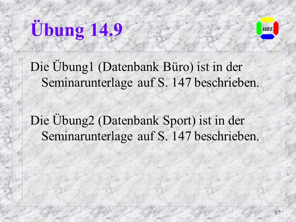 97 HRZ Übung 14.9 Die Übung1 (Datenbank Büro) ist in der Seminarunterlage auf S. 147 beschrieben. Die Übung2 (Datenbank Sport) ist in der Seminarunter