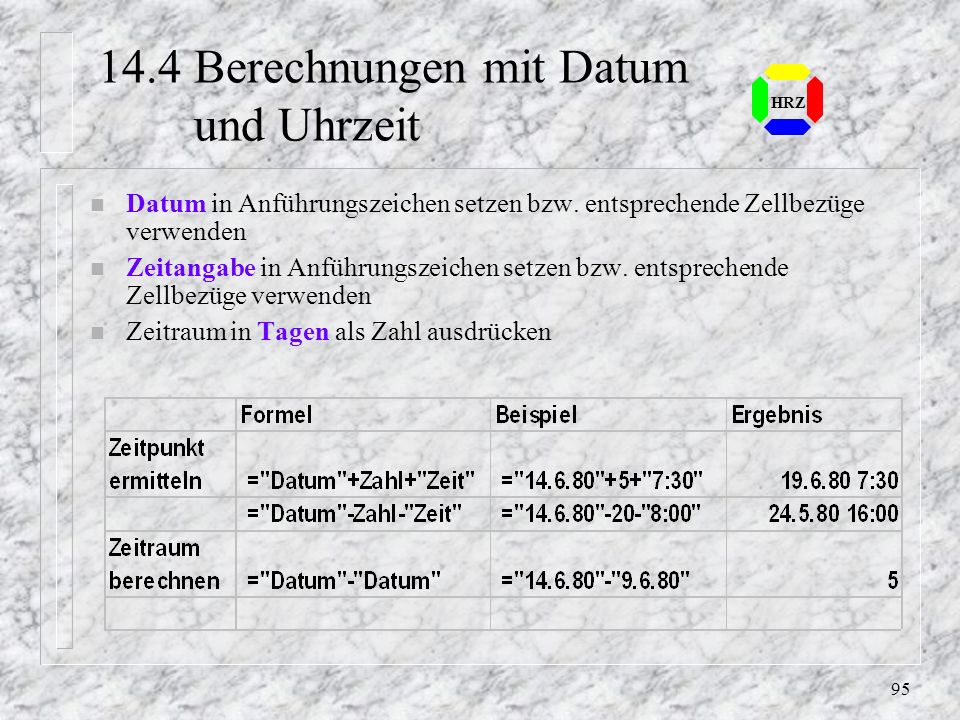 94 HRZ 14.3 Formate bei Berechnungen von Zeitdifferenzen n Die Ergebniszelle bei Uhrzeitangaben erhält das Uhrzeitformat n Die Ergebniszelle bei Datum