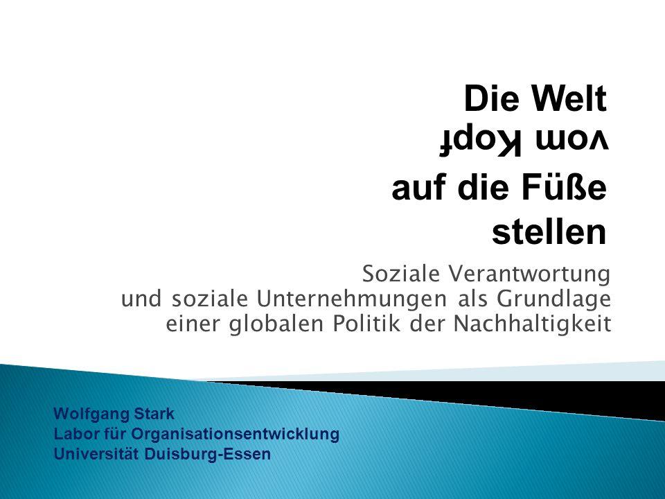 Soziale Verantwortung und soziale Unternehmungen als Grundlage einer globalen Politik der Nachhaltigkeit Wolfgang Stark Labor für Organisationsentwicklung Universität Duisburg-Essen Die Welt auf die Füße stellen vom Kopf