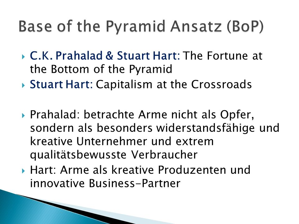 C.K. Prahalad & Stuart Hart: The Fortune at the Bottom of the Pyramid Stuart Hart: Capitalism at the Crossroads Prahalad: betrachte Arme nicht als Opf