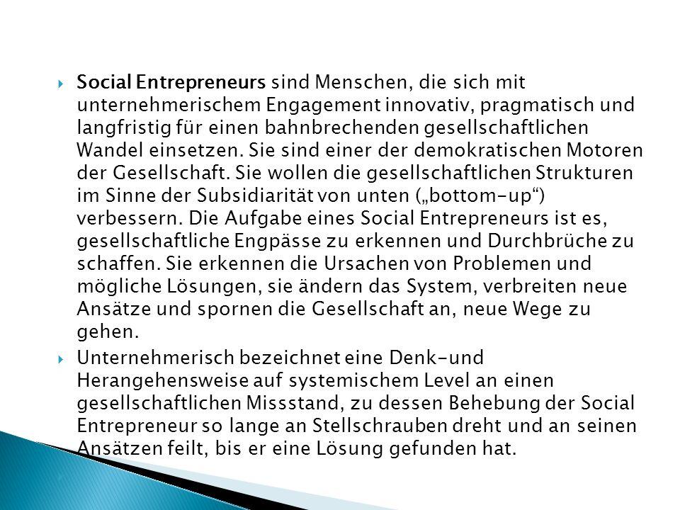 Social Entrepreneurs sind Menschen, die sich mit unternehmerischem Engagement innovativ, pragmatisch und langfristig für einen bahnbrechenden gesellschaftlichen Wandel einsetzen.
