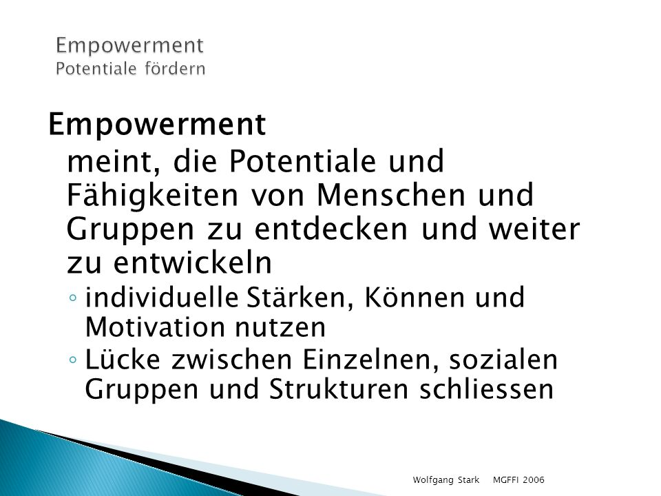 MGFFI 2006Wolfgang Stark Empowerment meint, die Potentiale und Fähigkeiten von Menschen und Gruppen zu entdecken und weiter zu entwickeln individuelle Stärken, Können und Motivation nutzen Lücke zwischen Einzelnen, sozialen Gruppen und Strukturen schliessen